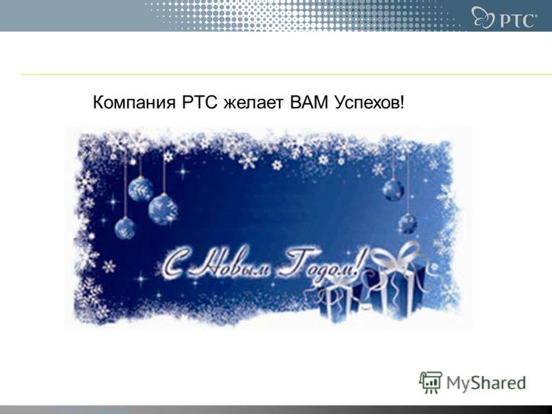 PTC Confidential Компания PTC желает ВАМ Успехов!
