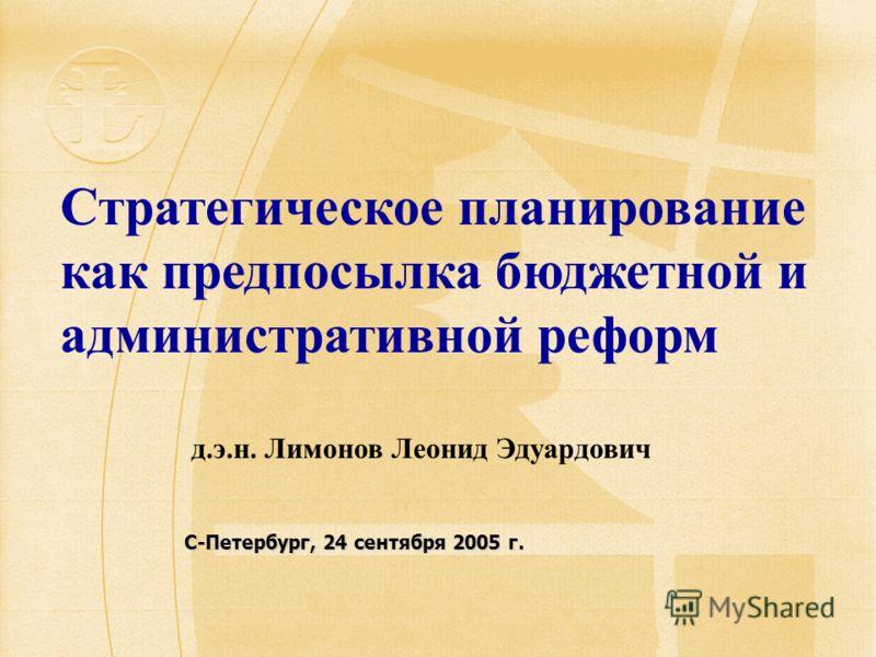 С-Петербург, 24 сентября 2005 г. Стратегическое планирование как предпосылка бюджетной и административной реформ д.э.н. Лимонов Леонид Эдуардович