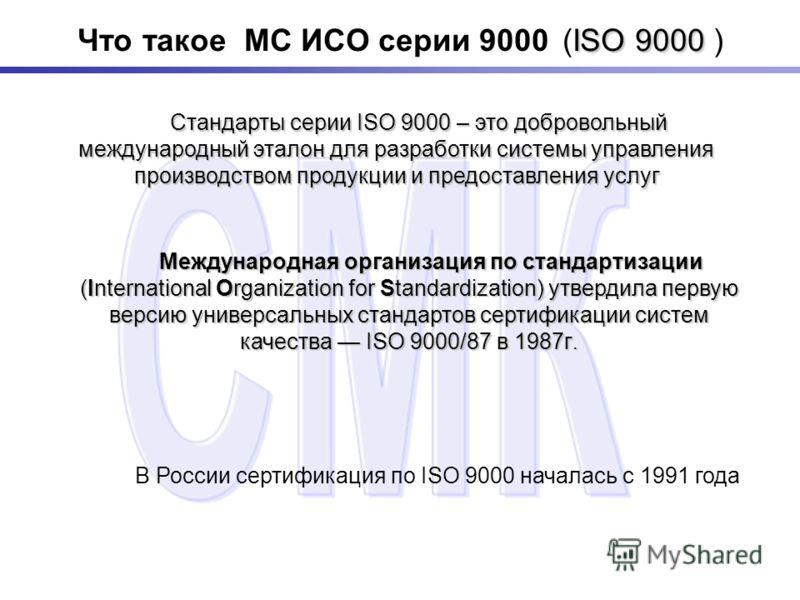 ISO 9000 Что такое МС ИСО серии 9000 (ISO 9000 ) Стандарты серии ISO 9000 – это добровольный международный эталон для разработки системы управления производством продукции и предоставления услуг Стандарты серии ISO 9000 – это добровольный международн