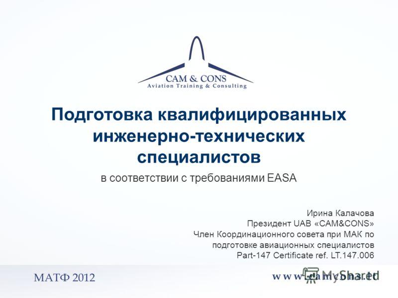 в соответствии с требованиями EASA Ирина Калачова Президент UAB «CAM&CONS» Член Координационного совета при МАК по подготовке авиационных специалистов Part 147 Certificate ref. LT.147.006 Подготовка квалифицированных инженерно-технических специалисто