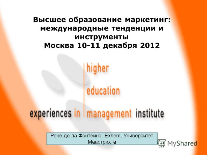 Высшее образование маркетинг: международные тенденции и инструменты Москва 10-11 декабря 2012 Рене де ла Фонтейнэ, Exhem, Университет Маастрихта