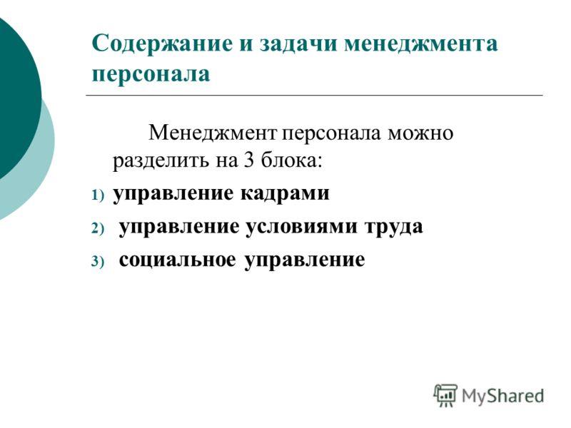 Содержание и задачи менеджмента персонала Менеджмент персонала можно разделить на 3 блока: 1) управление кадрами 2) управление условиями труда 3) социальное управление