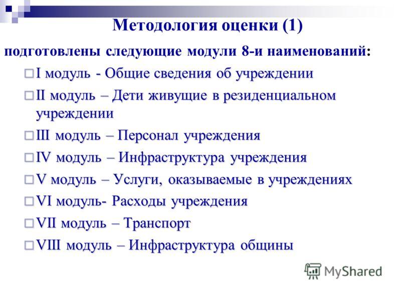 Методология оценки (1) подготовлены следующие модули 8-и наименований: I модуль - Общие сведения об учреждении I модуль - Общие сведения об учреждении II модуль – Дети живущие в резиденциальном учреждении II модуль – Дети живущие в резиденциальном уч