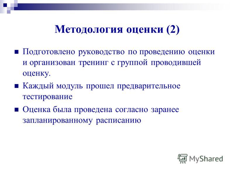 Методология оценки (2) Подготовлено руководство по проведению оценки и организован тренинг с группой проводившей оценку. Каждый модуль прошел предварительное тестирование Оценка была проведена согласно заранее запланированному расписанию