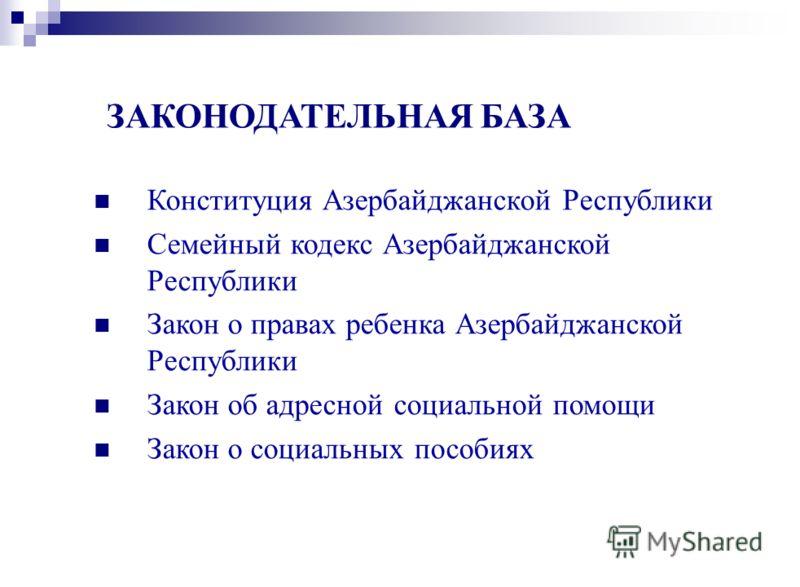 Конституция Азербайджанской Республики Семейный кодекс Азербайджанской Республики Закон о правах ребенка Азербайджанской Республики Закон об адресной социальной помощи Закон о социальных пособиях ЗАКОНОДАТЕЛЬНАЯ БАЗА