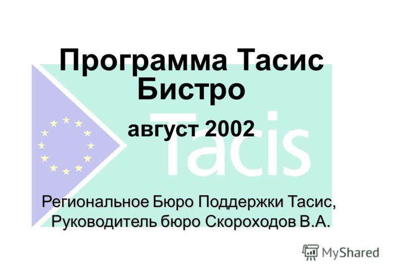 Программа Тасис Бистро август 2002 Региональное Бюро Поддержки Тасис, Руководитель бюро Скороходов В.А.
