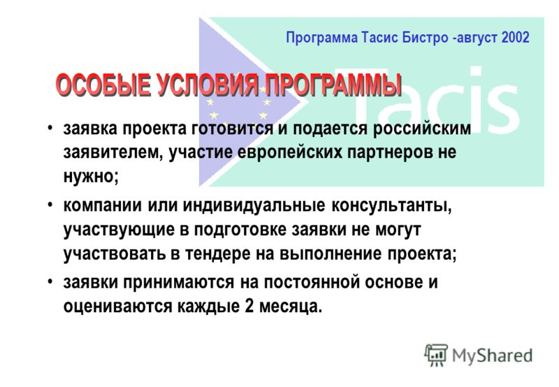 Программа Тасис Бистро -август 2002 заявка проекта готовится и подается российским заявителем, участие европейских партнеров не нужно; компании или индивидуальные консультанты, участвующие в подготовке заявки не могут участвовать в тендере на выполне