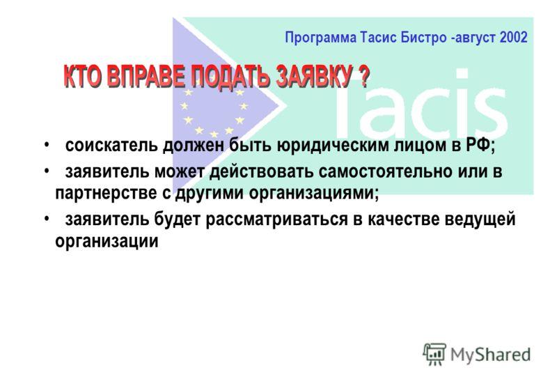 соискатель должен быть юридическим лицом в РФ; заявитель может действовать самостоятельно или в партнерстве с другими организациями; заявитель будет рассматриваться в качестве ведущей организации Программа Тасис Бистро -август 2002