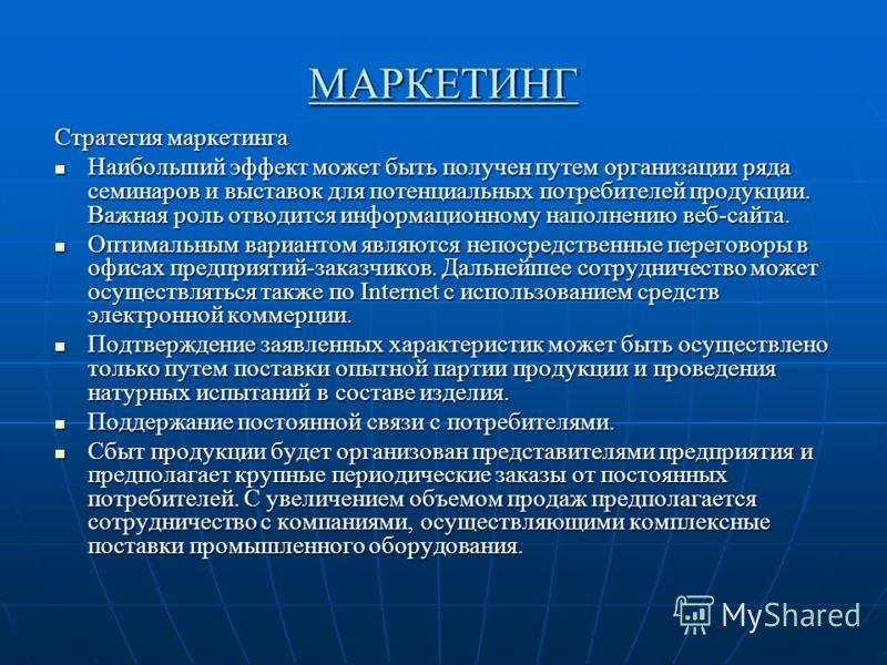 МАРКЕТИНГ Стратегия маркетинга Наибольший эффект может быть получен путем организации ряда семинаров и выставок для потенциальных потребителей продукции. Важная роль отводится информационному наполнению веб-сайта. Наибольший эффект может быть получен