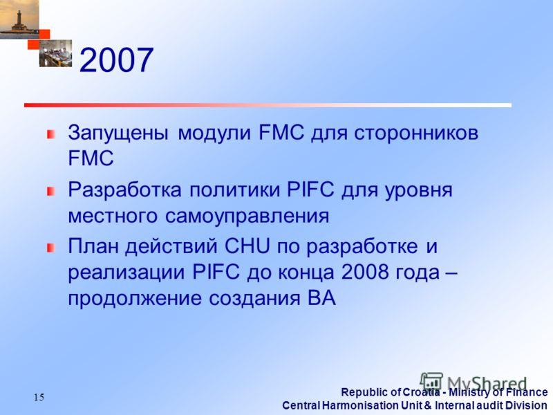 Republic of Croatia - Ministry of Finance Central Harmonisation Unit & Internal audit Division 2007 Запущены модули FMC для сторонников FMC Разработка политики PIFC для уровня местного самоуправления План действий CHU по разработке и реализации PIFC