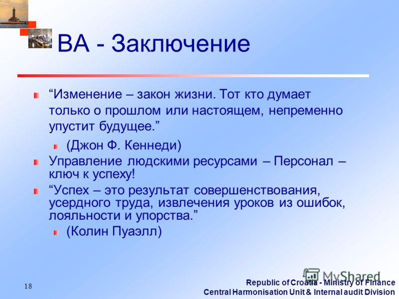Republic of Croatia - Ministry of Finance Central Harmonisation Unit & Internal audit Division 18 ВА - Заключение Изменение – закон жизни. Тот кто думает только о прошлом или настоящем, непременно упустит будущее. (Джон Ф. Кеннеди) Управление людским