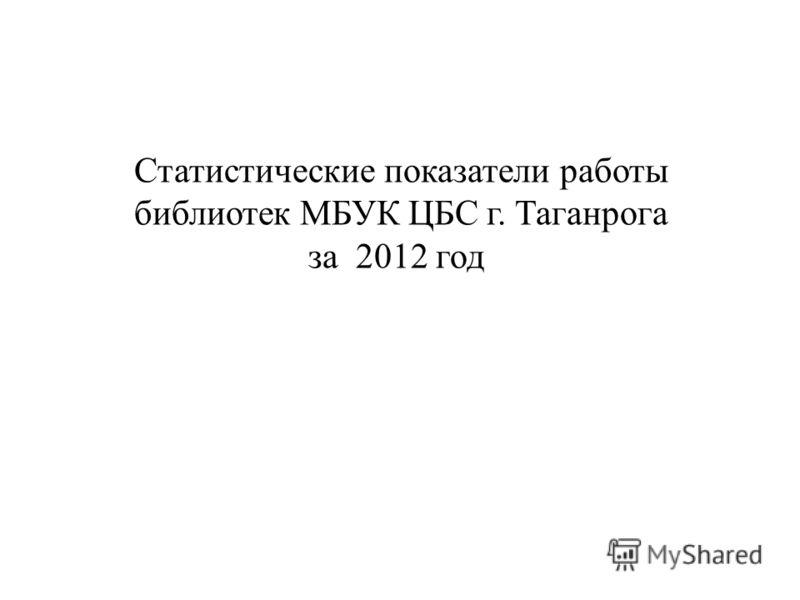 Статистические показатели работы библиотек МБУК ЦБС г. Таганрога за 2012 год