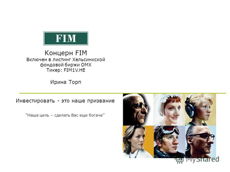 Ноябрь 200611 Инвестировать - это наше призвание Концерн FIM Включен в листинг Хельсинкской фондовой биржи OMX Тикер: FIM1V.HE Ирина Торп Наша цель – сделать Вас еще богаче