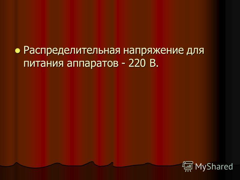 Распределительная напряжение для питания аппаратов - 220 В. Распределительная напряжение для питания аппаратов - 220 В.