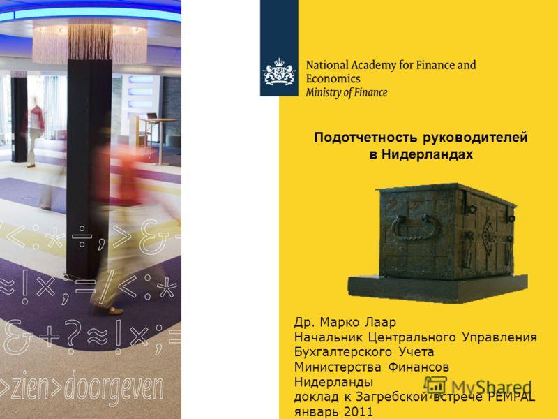 Др. Марко Лаар Начальник Центрального Управления Бухгалтерского Учета Министерства Финансов Нидерланды доклад к Загребской встрече PEMPAL январь 2011 Подотчетность руководителей в Нидерландах