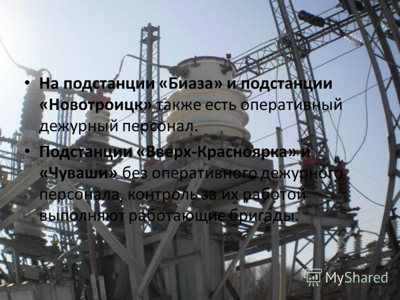 На подстанции «Биаза» и подстанции «Новотроицк» также есть оперативный дежурный персонал. Подстанции «Вверх-Красноярка» и «Чуваши» без оперативного дежурного персонала, контроль за их работой выполняют работающие бригады.