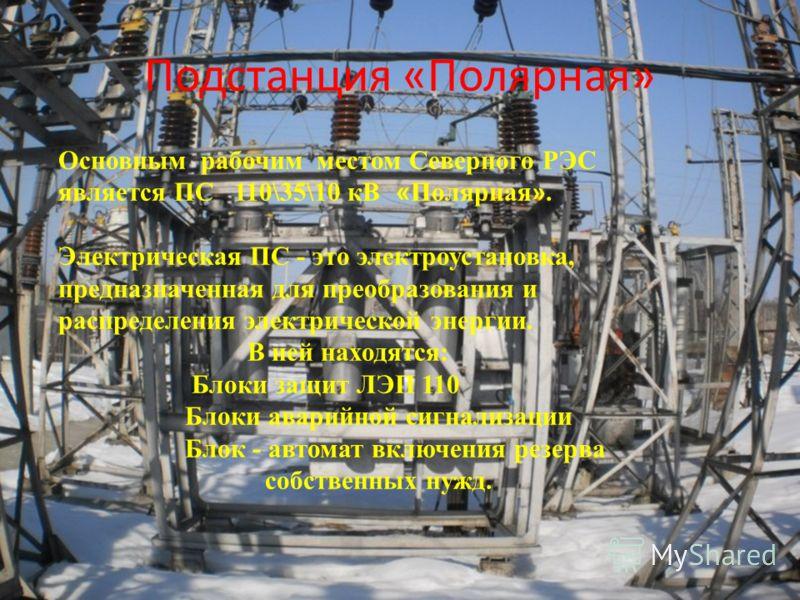 Подстанция «Полярная» Основным рабочим местом Северного РЭС является ПС 110\35\10 кВ « Полярная ». Электрическая ПС - это электроустановка, предназначенная для преобразования и распределения электрической энергии. В ней находятся: Блоки защит ЛЭП 110