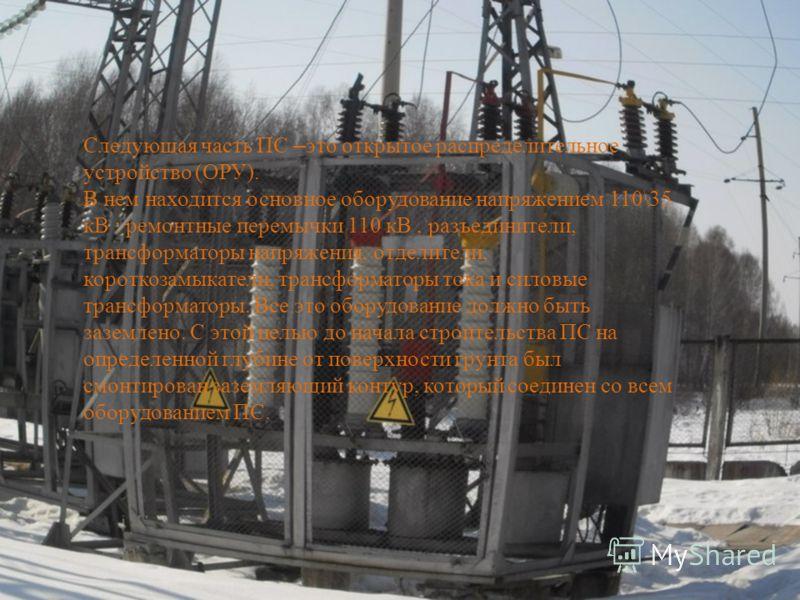 Следующая часть ПС – это открытое распределительное устройство (ОРУ). В нем находится основное оборудование напряжением 110\35 кВ : ремонтные перемычки 110 кВ, разъединители, трансформаторы напряжения, отделители, короткозамыкатели, трансформаторы то