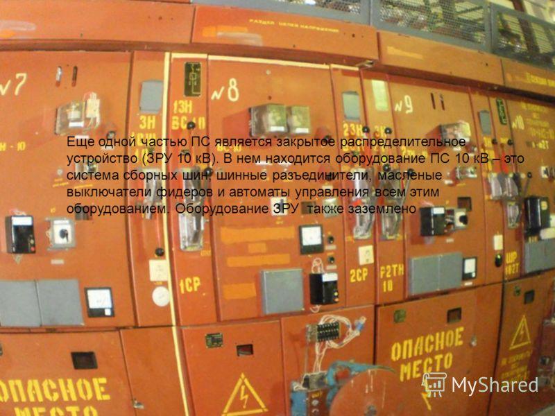 Еще одной частью ПС является закрытое распределительное устройство (ЗРУ 10 кВ). В нем находится оборудование ПС 10 кВ – это система сборных шин, шинные разъединители, масленые выключатели фидеров и автоматы управления всем этим оборудованием. Оборудо