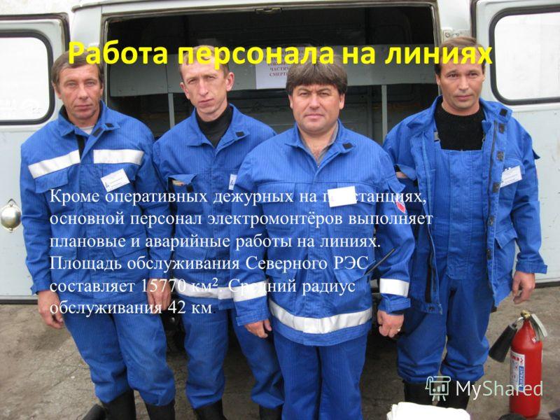 Работа персонала на линиях Кроме оперативных дежурных на подстанциях, основной персонал электромонтёров выполняет плановые и аварийные работы на линиях. Площадь обслуживания Северного РЭС составляет 15770 км 2. Средний радиус обслуживания 42 км.