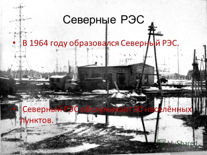 Северные РЭС В 1964 году образовался Северный РЭС. Северный РЭС обслуживает 30 населённых пунктов.