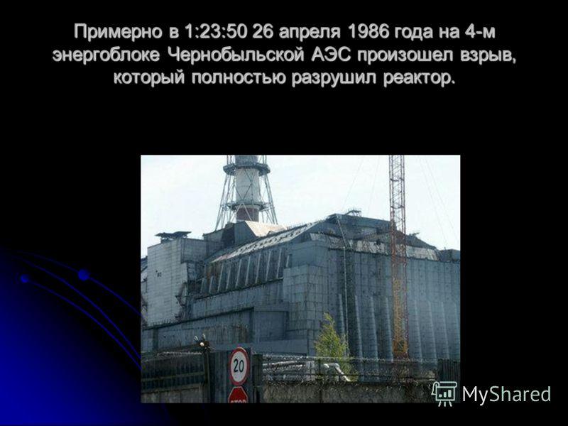 Примерно в 1:23:50 26 апреля 1986 года на 4-м энергоблоке Чернобыльской АЭС произошел взрыв, который полностью разрушил реактор.