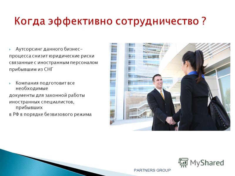 Аутсорсинг данного бизнес- процесса снизит юридические риски связанные с иностранным персоналом прибывшим из СНГ Компания подготовит все необходимые документы для законной работы иностранных специалистов, прибывших в РФ в порядке безвизового режима P
