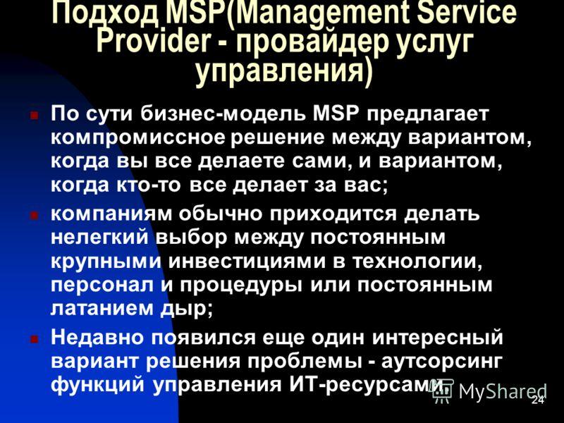 24 Подход MSP(Management Service Provider - провайдер услуг управления) По сути бизнес-модель MSP предлагает компромиссное решение между вариантом, когда вы все делаете сами, и вариантом, когда кто-то все делает за вас; компаниям обычно приходится де