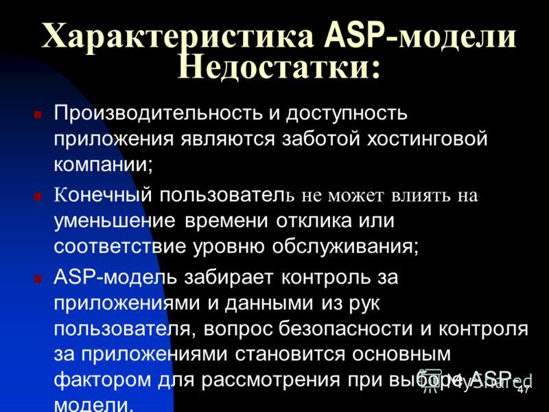 47 Характеристика ASP -модели Недостатки: Производительность и доступность приложения являются заботой хостинговой компании; К онечный пользовател ь не может влиять на уменьшение времени отклика или соответствие уровню обслуживания; ASP-модель забира