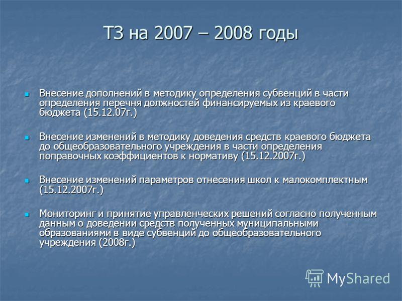 ТЗ на 2007 – 2008 годы ТЗ на 2007 – 2008 годы Внесение дополнений в методику определения субвенций в части определения перечня должностей финансируемых из краевого бюджета (15.12.07г.) Внесение дополнений в методику определения субвенций в части опре