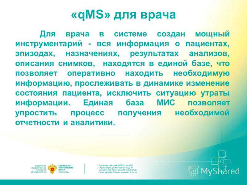 «qMS» для врача Для врача в системе создан мощный инструментарий - вся информация о пациентах, эпизодах, назначениях, результатах анализов, описания снимков, находятся в единой базе, что позволяет оперативно находить необходимую информацию, прослежив