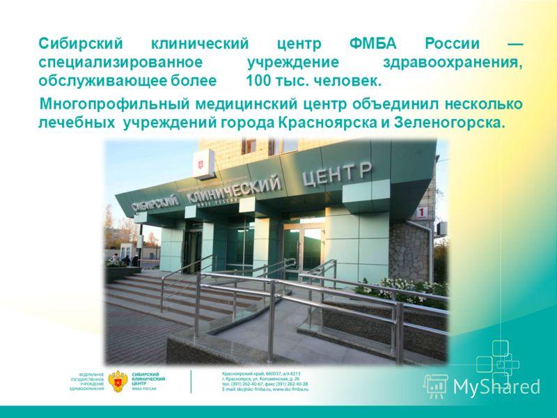 Сибирский клинический центр ФМБА России специализированное учреждение здравоохранения, обслуживающее более 100 тыс. человек. Многопрофильный медицинский центр объединил несколько лечебных учреждений города Красноярска и Зеленогорска.