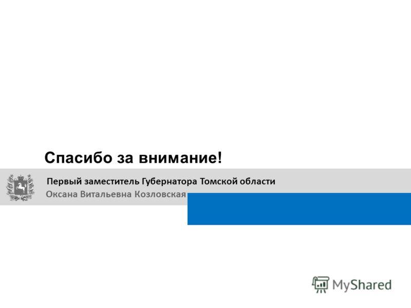 Спасибо за внимание! Первый заместитель Губернатора Томской области Оксана Витальевна Козловская