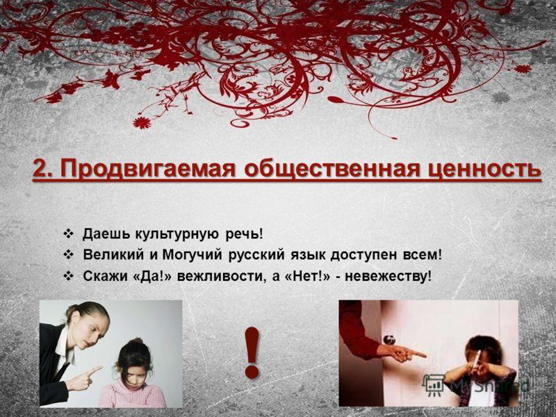 2. Продвигаемая общественная ценность Даешь культурную речь! Великий и Могучий русский язык доступен всем! Скажи «Да!» вежливости, а «Нет!» - невежеству! !