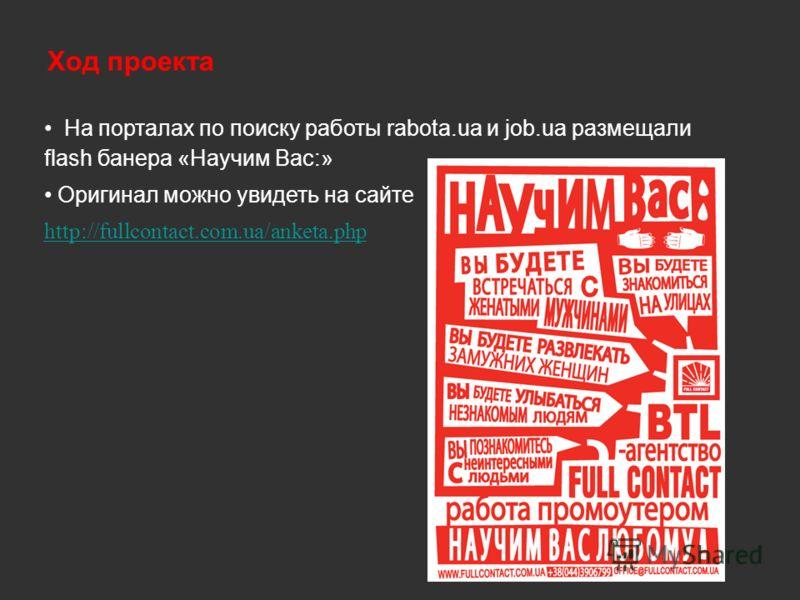 На порталах по поиску работы rabota.ua и job.ua размещали flash банера «Научим Вас:» Оригинал можно увидеть на сайте http://fullcontact.com.ua/anketa.php Ход проекта