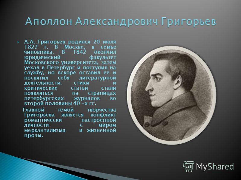 А.А. Григорьев родился 20 июля 1822 г. В Москве, в семье чиновника. В 1842 окончил юридический факультет Московского университета, затем уехал в Петербург и поступил на службу, но вскоре оставил ее и посвятил себя литературной деятельности. стихи и к