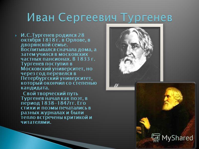 И.С.Тургенев родился 28 октября 1818 г. в Орлове, в дворянской семье. Воспитывался сначала дома, а затем учился в московских частных пансионах. В 1833 г. Тургенев поступил в Московский университет, но через год перевелся в Петербургский университет,