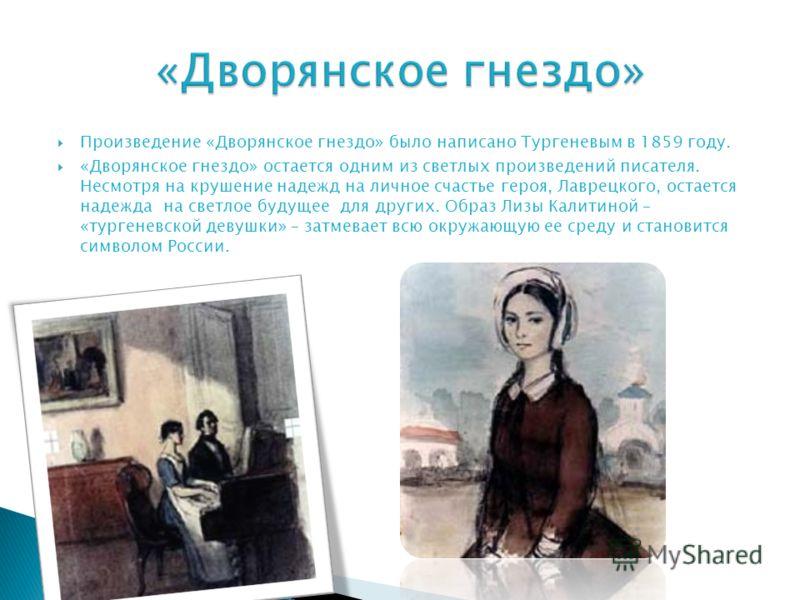Произведение «Дворянское гнездо» было написано Тургеневым в 1859 году. «Дворянское гнездо» остается одним из светлых произведений писателя. Несмотря на крушение надежд на личное счастье героя, Лаврецкого, остается надежда на светлое будущее для други