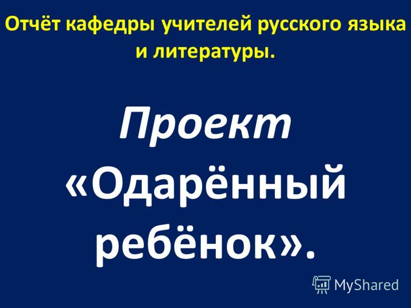 Отчёт кафедры учителей русского языка и литературы. Проект «Одарённый ребёнок».