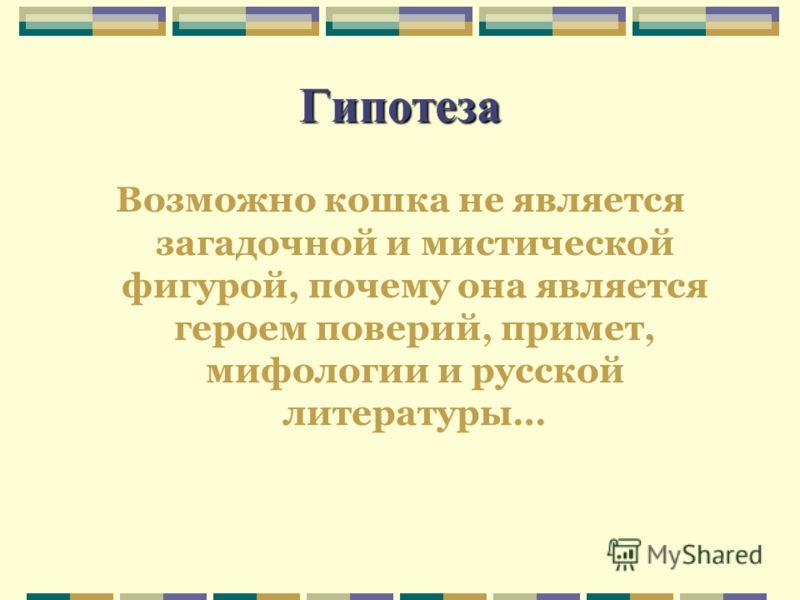 Гипотеза Возможно кошка не является загадочной и мистической фигурой, почему она является героем поверий, примет, мифологии и русской литературы…