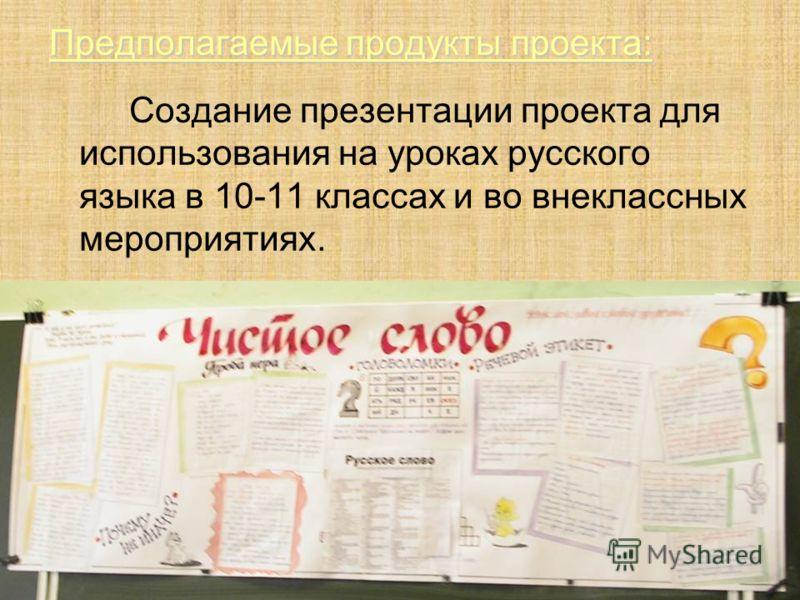 Предполагаемые продукты проекта: Создание презентации проекта для использования на уроках русского языка в 10-11 классах и во внеклассных мероприятиях.
