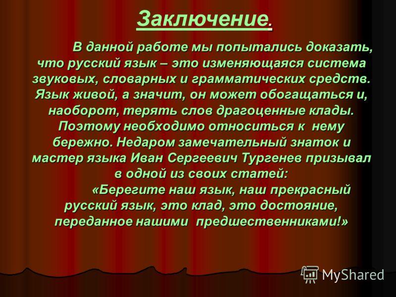 В данной работе мы попытались доказать, что русский язык – это изменяющаяся система звуковых, словарных и грамматических средств. Язык живой, а значит, он может обогащаться и, наоборот, терять слов драгоценные клады. Поэтому необходимо относиться к н