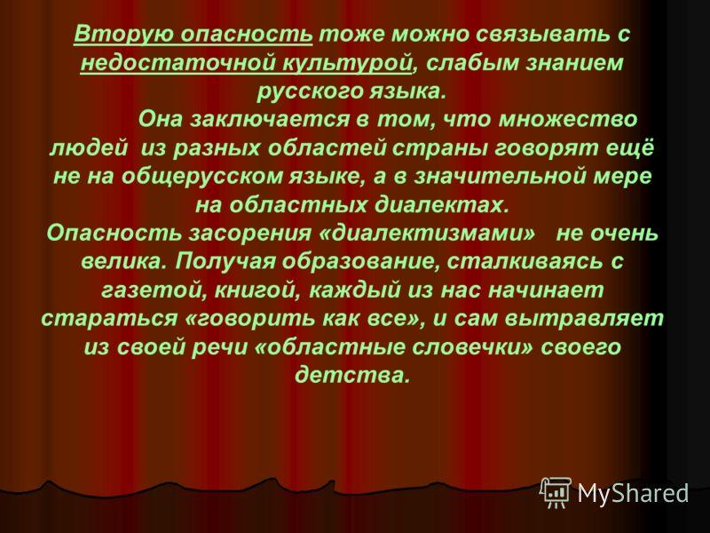 Вторую опасность тоже можно связывать с недостаточной культурой, слабым знанием русского языка. Она заключается в том, что множество людей из разных областей страны говорят ещё не на общерусском языке, а в значительной мере на областных диалектах. Оп