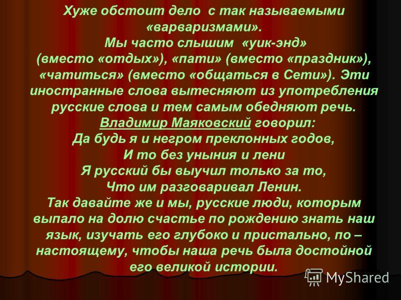 Хуже обстоит дело с так называемыми «варваризмами». Мы часто слышим «уик-энд» (вместо «отдых»), «пати» (вместо «праздник»), «чатиться» (вместо «общаться в Сети»). Эти иностранные слова вытесняют из употребления русские слова и тем самым обедняют речь