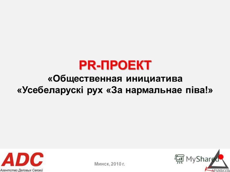 PR-ПРОЕКТ PR-ПРОЕКТ «Общественная инициатива «Усебеларускi рух «За нармальнае пiва!» Минск, 2010 г.