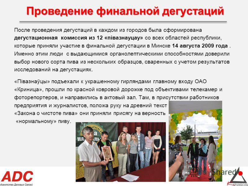 Проведение финальной дегустаций После проведения дегустаций в каждом из городов была сформирована дегустационная комиссия из 12 «пiвазнауцау» со всех областей республики, которые приняли участие в финальной дегустации в Минске 14 августа 2009 года. И