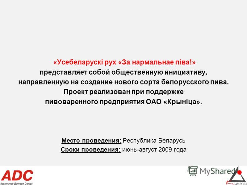 «Усебеларускi рух «За нармальнае пiва!» представляет собой общественную инициативу, направленную на создание нового сорта белорусского пива. Проект реализован при поддержке пивоваренного предприятия ОАО «Крынiца». Место проведения: Республика Беларус