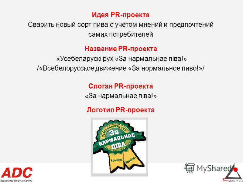Идея PR-проекта Сварить новый сорт пива с учетом мнений и предпочтений самих потребителей Название PR-проекта «Усебеларускi рух «За нармальнае пiва!» /«Всебелорусское движение «За нормальное пиво!»/ Слоган PR-проекта «За нармальнае пiва!» Логотип PR-