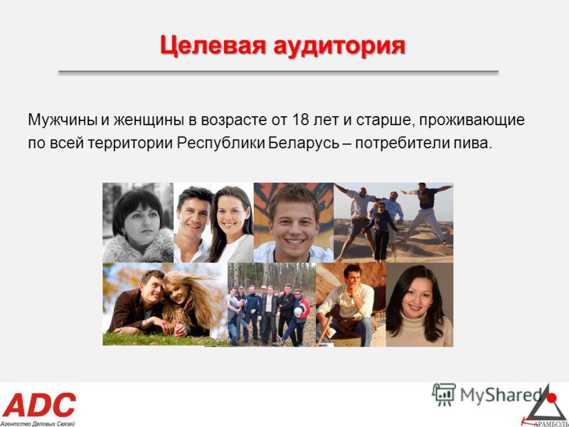 Целевая аудитория Мужчины и женщины в возрасте от 18 лет и старше, проживающие по всей территории Республики Беларусь – потребители пива.