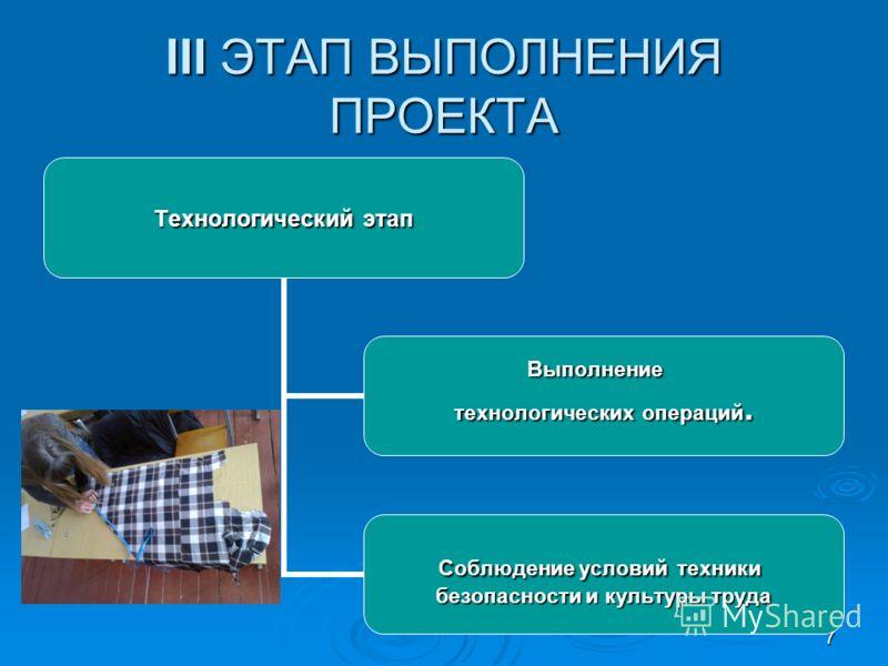 7 III ЭТАП ВЫПОЛНЕНИЯ ПРОЕКТА Технологический этап Выполнение технологических операций. Соблюдение условий техники безопасности и культуры труда